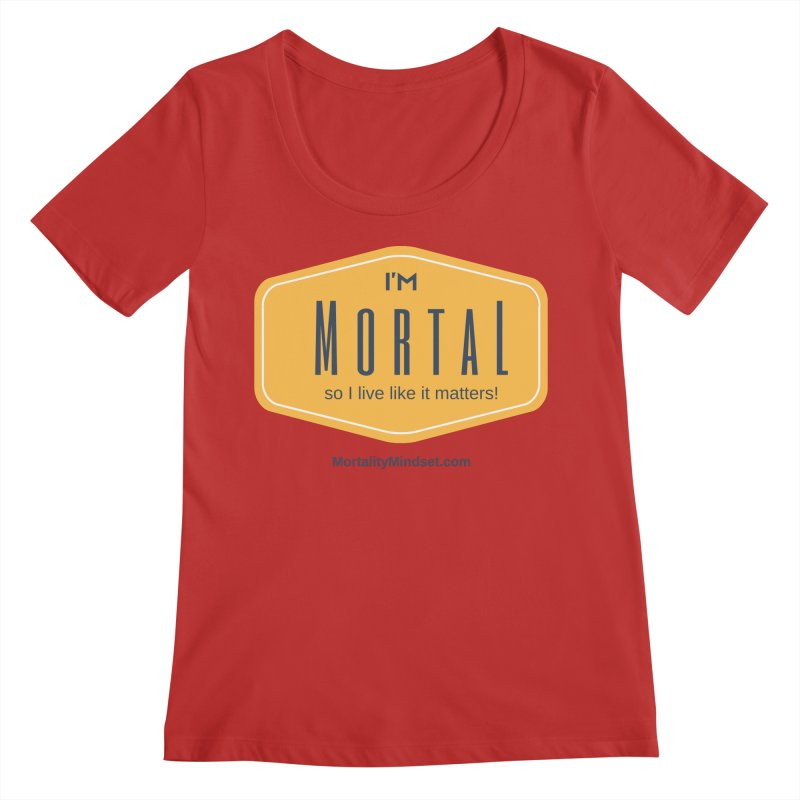 So I live like it matters! Women's Regular Scoop Neck by The MortalityMindset Shop