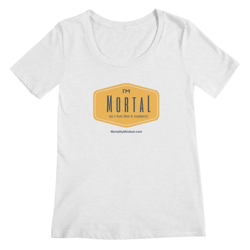 So I live like it matters! Women's Scoop Neck by The MortalityMindset Shop
