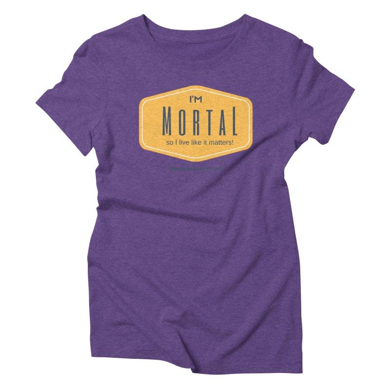 So I live like it matters! Women's Triblend T-Shirt by The MortalityMindset Shop