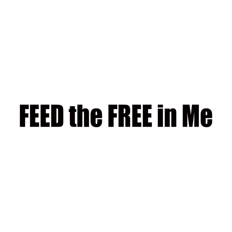 Feed the Free in Me by Mr Tee's Artist Shop