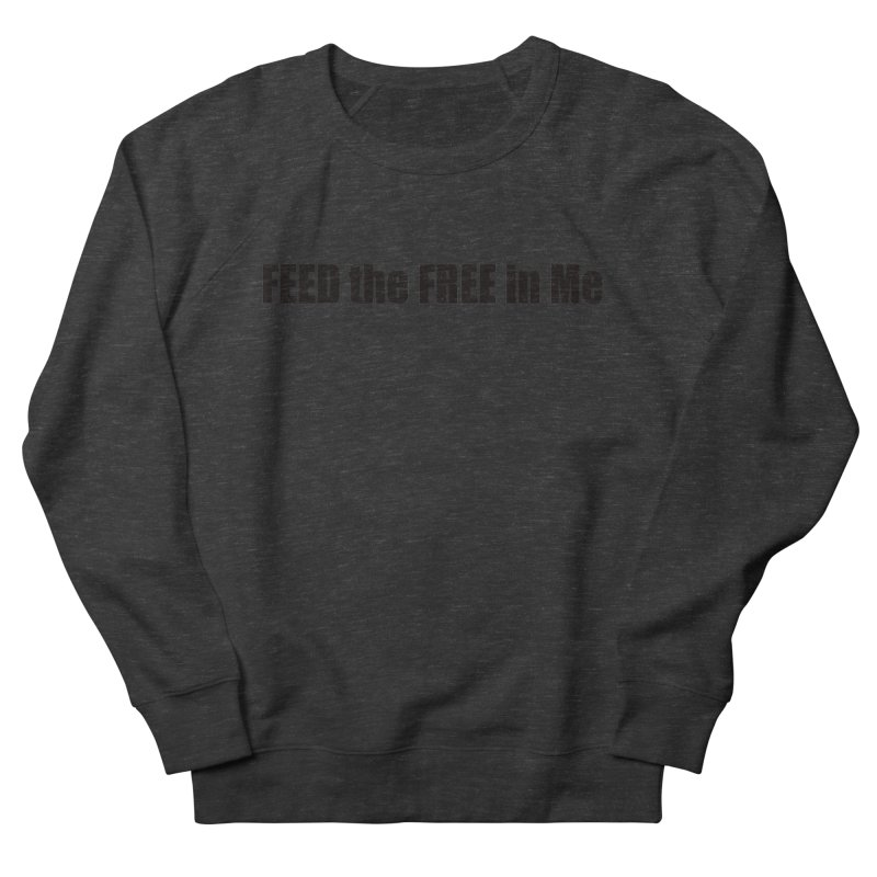 Feed the Free in Me Women's French Terry Sweatshirt by Mr Tee's Artist Shop