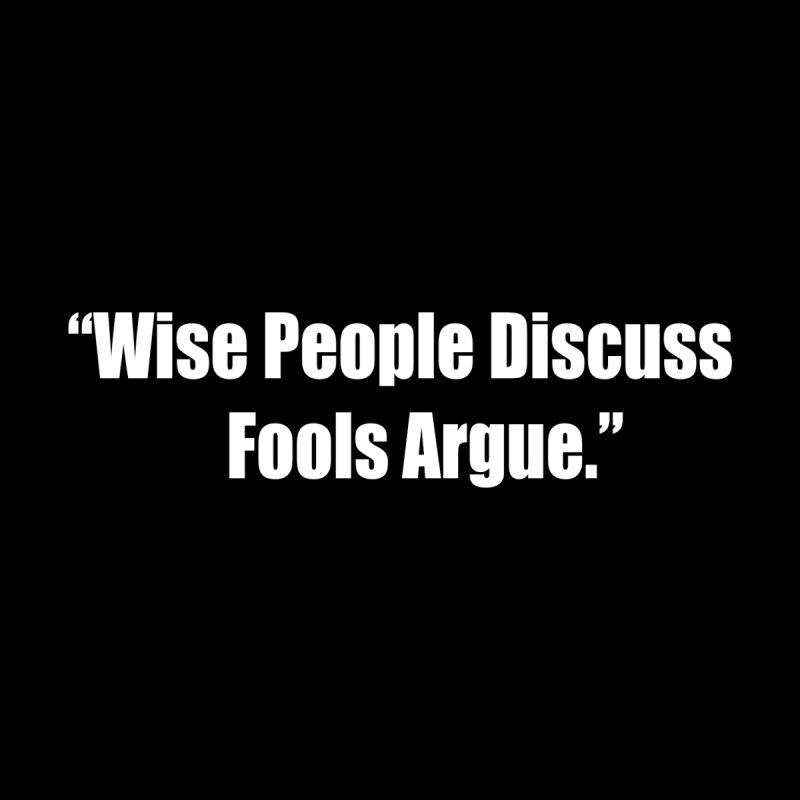 Wise People Discuss, Fools Argue by Mr Tee's Artist Shop