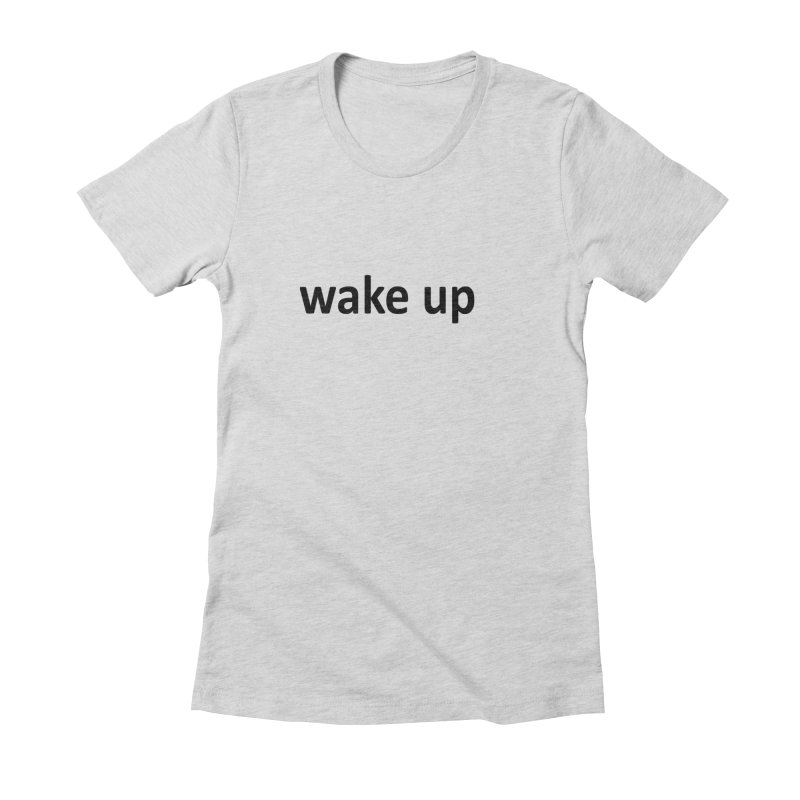 wake up Women's Fitted T-Shirt by Mr Tee's Artist Shop