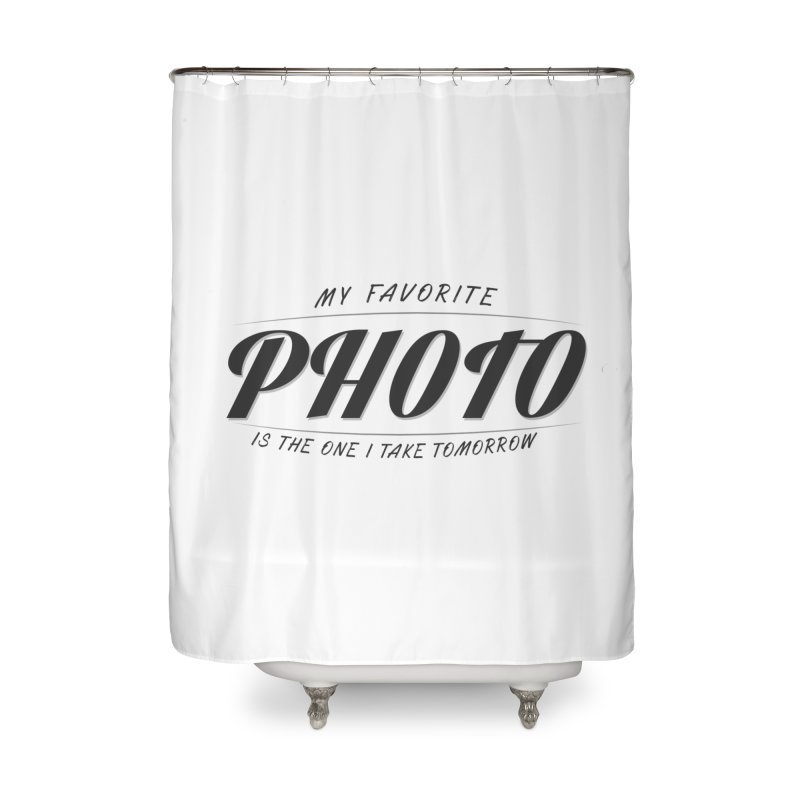 My Favorite Photo is the one I take tomorrow Home Shower Curtain by Mrc's Artist Shop