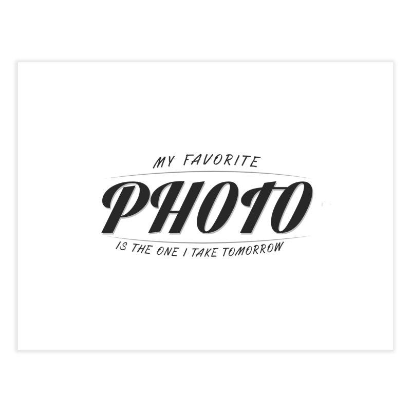 My Favorite Photo is the one I take tomorrow Home Fine Art Print by Mrc's Artist Shop