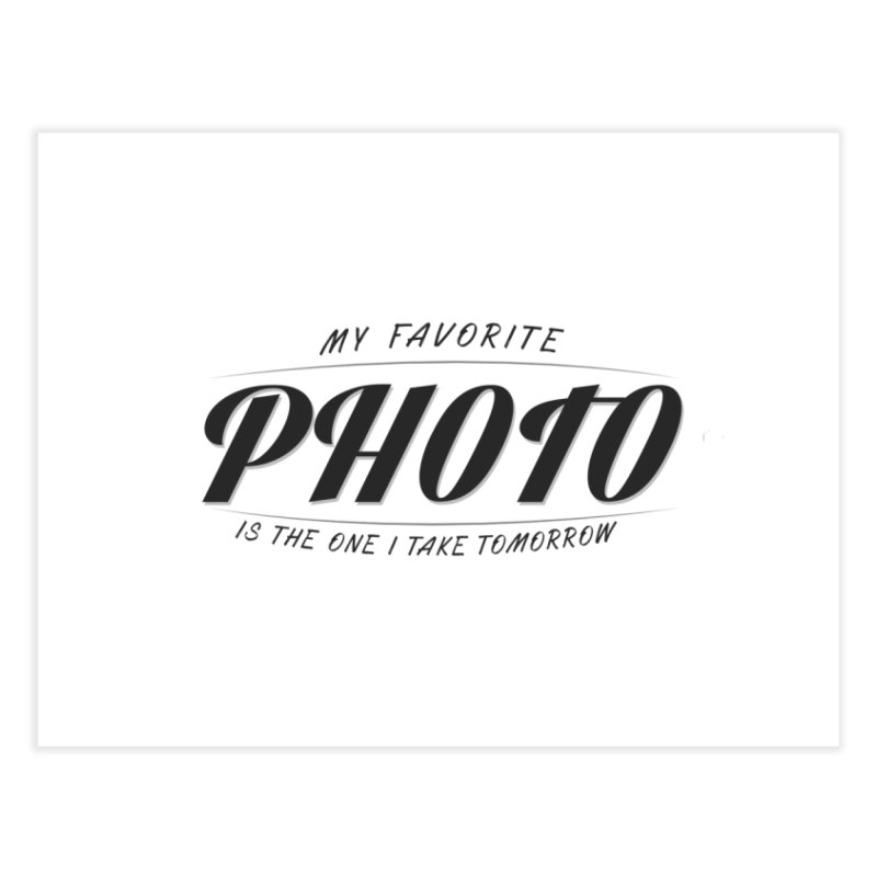 My Favorite Photo is the one I take tomorrow Home Fine Art Print by Mrc's Artist Shop