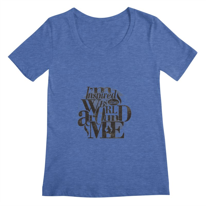 I'm Inspired By The World Around Me Women's Scoopneck by Mrc's Artist Shop