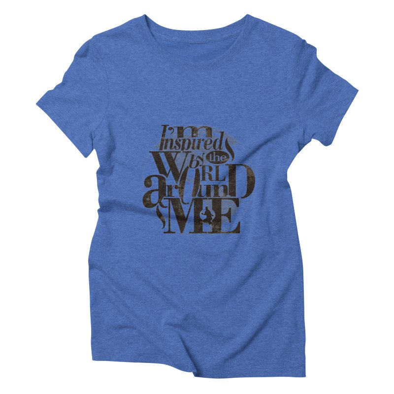 I'm Inspired By The World Around Me Women's Triblend T-Shirt by Mrc's Artist Shop