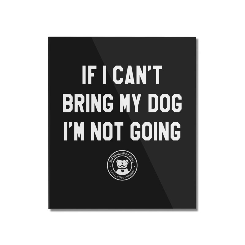 MPBIF If I Can't Bring My Dog, I'm Not Going Home Mounted Acrylic Print by My Pit Bull is Family Shop