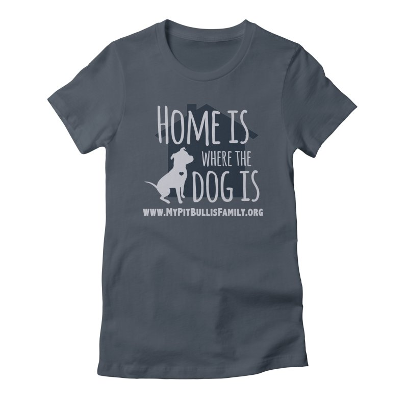 MPBIF Home Is Where The Dog Is Women's T-Shirt by My Pit Bull is Family Shop