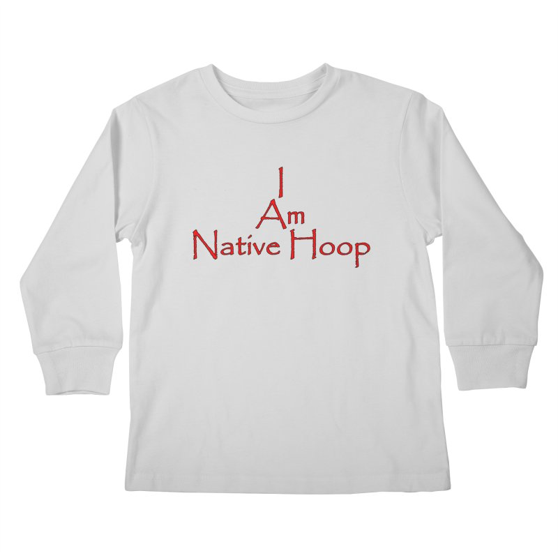 I Am Native Hoop Kids Longsleeve T-Shirt by NativeHoopMagazine's Artist Shop