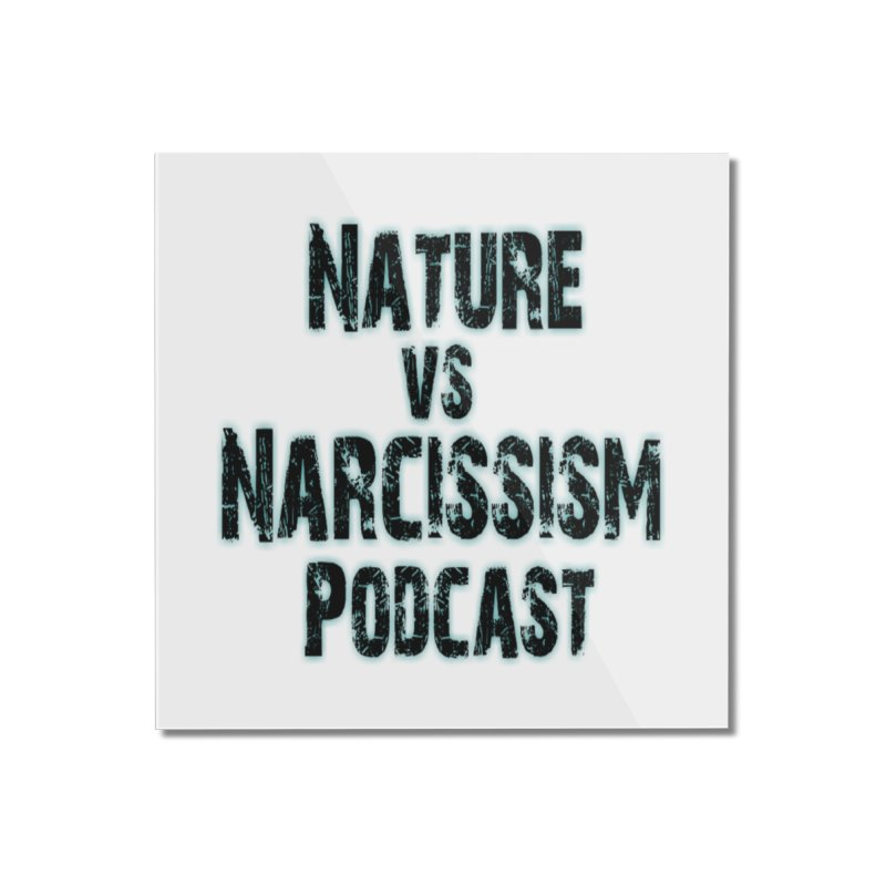Nature vs Narcissism Podcast Home Mounted Acrylic Print by NaturevsNarcissism's Podcast Swag Shop