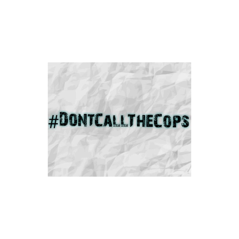 #DontCallTheCops Crinkled by NaturevsNarcissism's Podcast Swag Shop