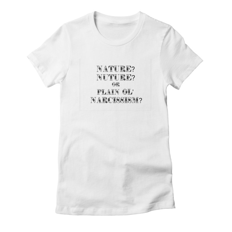 Nature? Nurture? Or Plain Ol' Narcissism? Women's Fitted T-Shirt by NaturevsNarcissism's Podcast Swag Shop