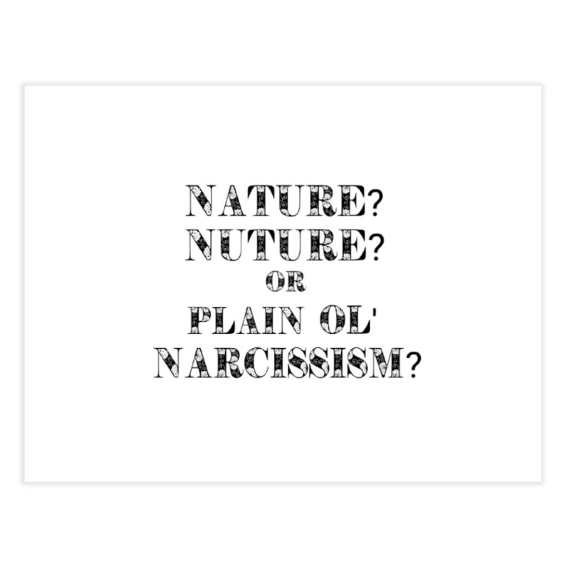Nature? Nurture? Or Plain Ol' Narcissism? Home Fine Art Print by NaturevsNarcissism's Podcast Swag Shop