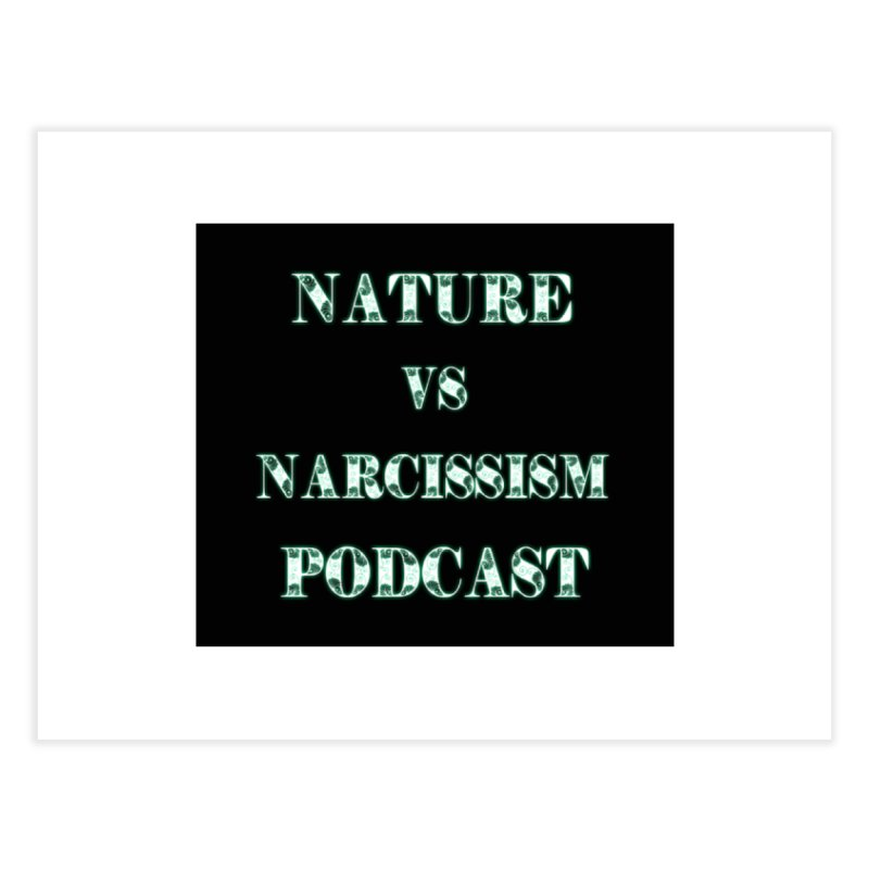 Nature vs Narcissism Podcast (Black background/green letters) Home Fine Art Print by NaturevsNarcissism's Podcast Swag Shop