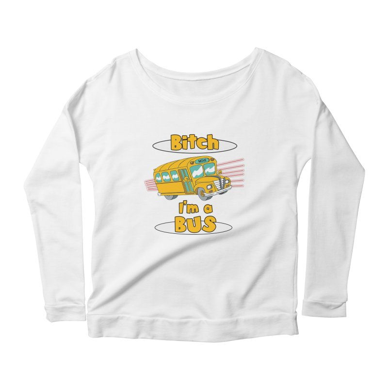 I'm a Bus Women's Scoop Neck Longsleeve T-Shirt by Not Bad Tees