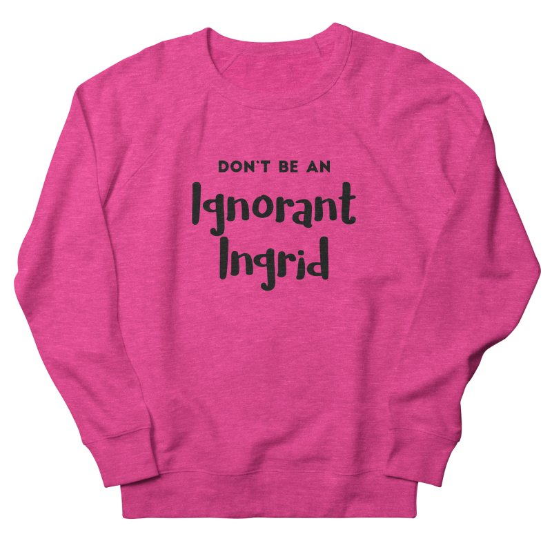 Don't be an Ignorant Ingrid in Women's French Terry Sweatshirt Heather Heliconia by