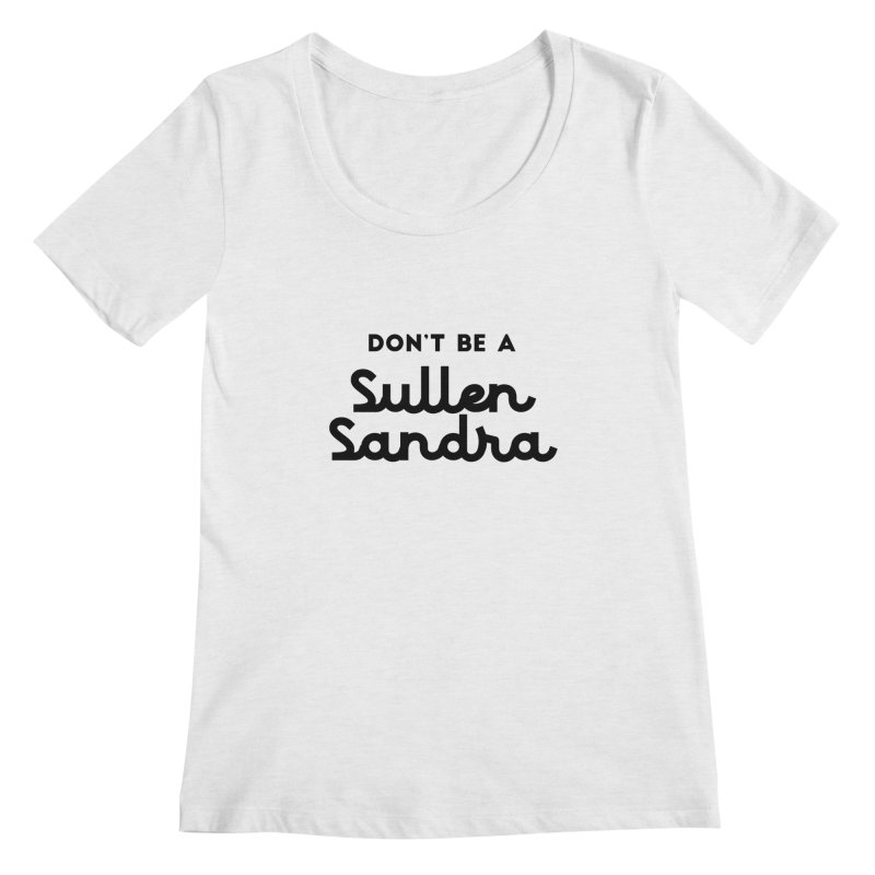 Don't be a Sullen Sandra Women's Regular Scoop Neck by Pamela Habing's Art