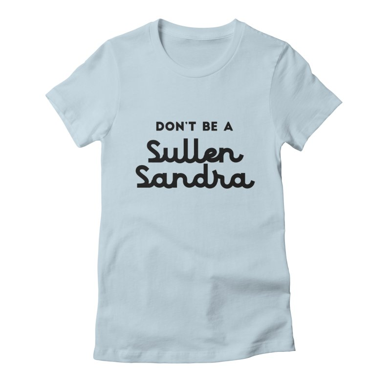 Don't be a Sullen Sandra Women's Fitted T-Shirt by