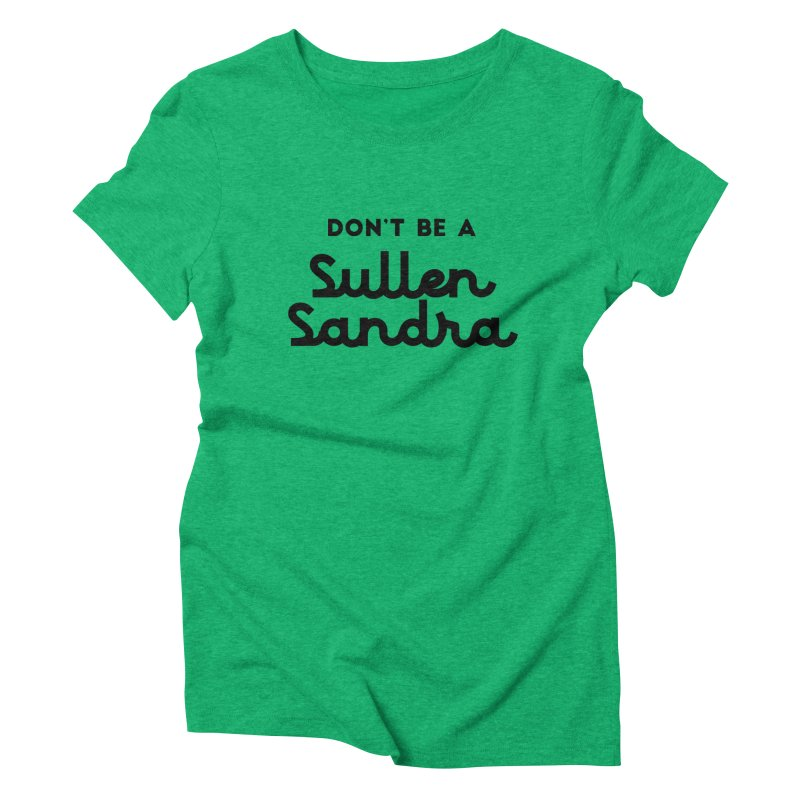 Don't be a Sullen Sandra Women's Triblend T-Shirt by Pamela Habing's Art