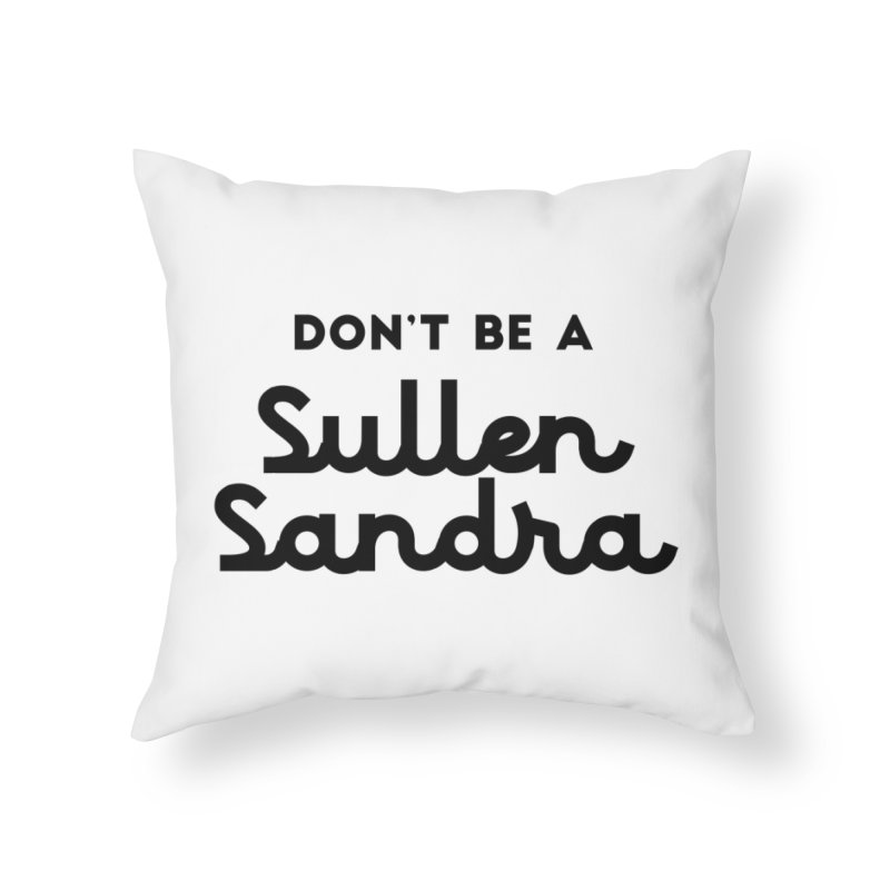 Don't be a Sullen Sandra Home Throw Pillow by