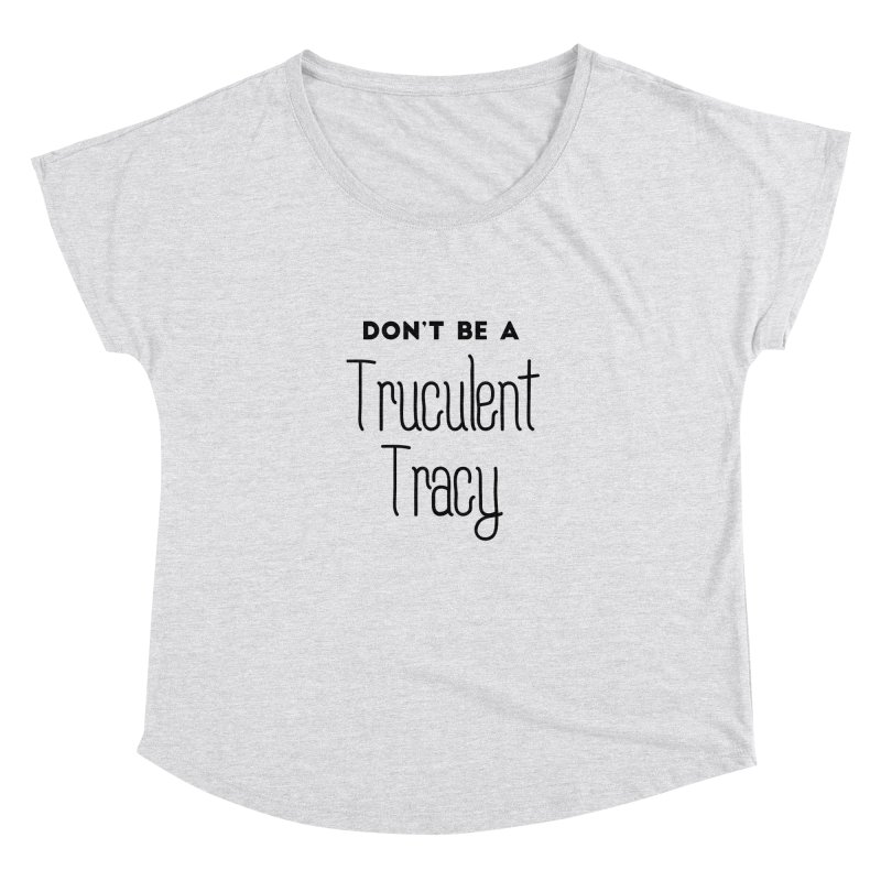 Don't be a Truculent Tracy Women's Dolman Scoop Neck by Pamela Habing's Art