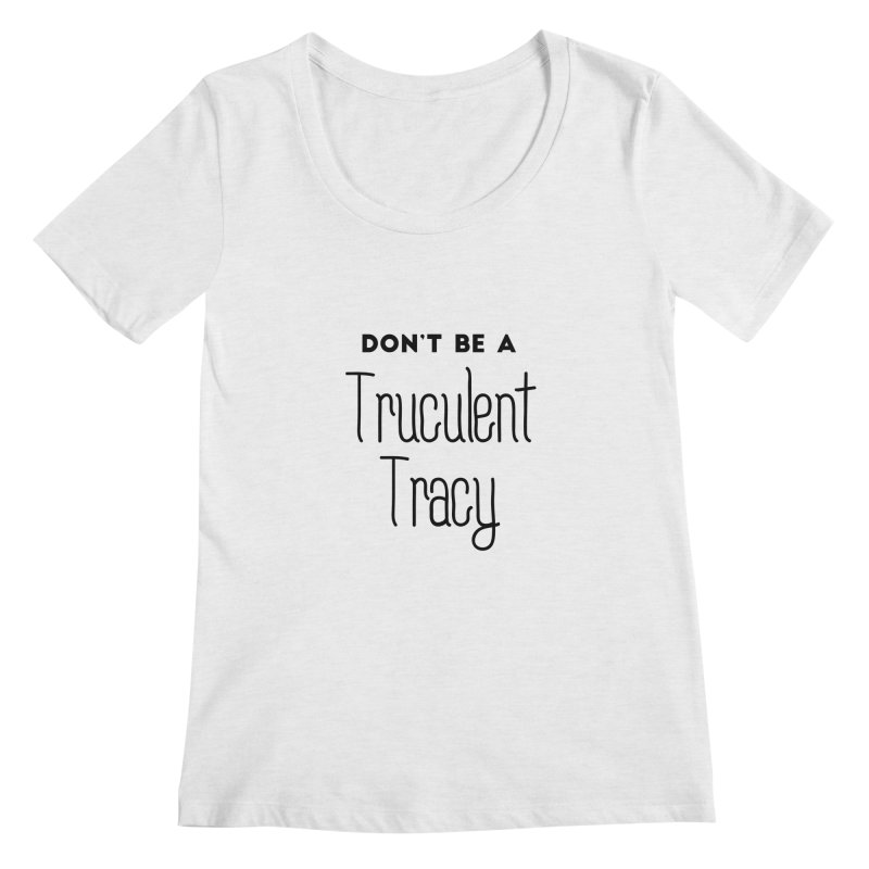 Don't be a Truculent Tracy Women's Regular Scoop Neck by Pamela Habing's Art