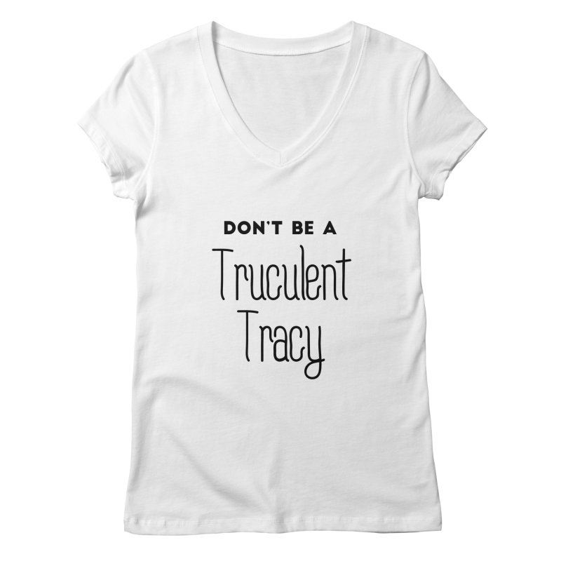 Don't be a Truculent Tracy Women's Regular V-Neck by Pamela Habing's Art