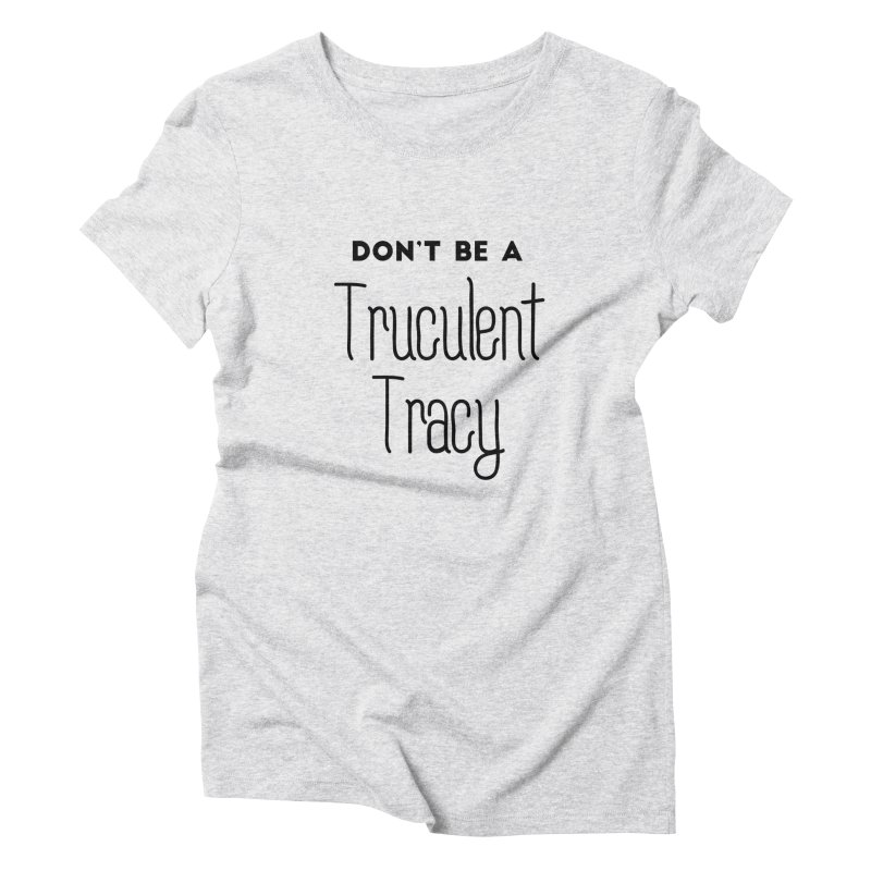 Don't be a Truculent Tracy Women's Triblend T-Shirt by