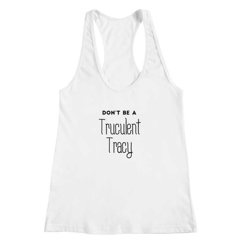 Don't be a Truculent Tracy Women's Racerback Tank by