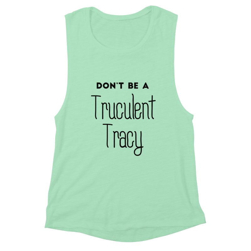 Don't be a Truculent Tracy Women's Muscle Tank by Pamela Habing's Art