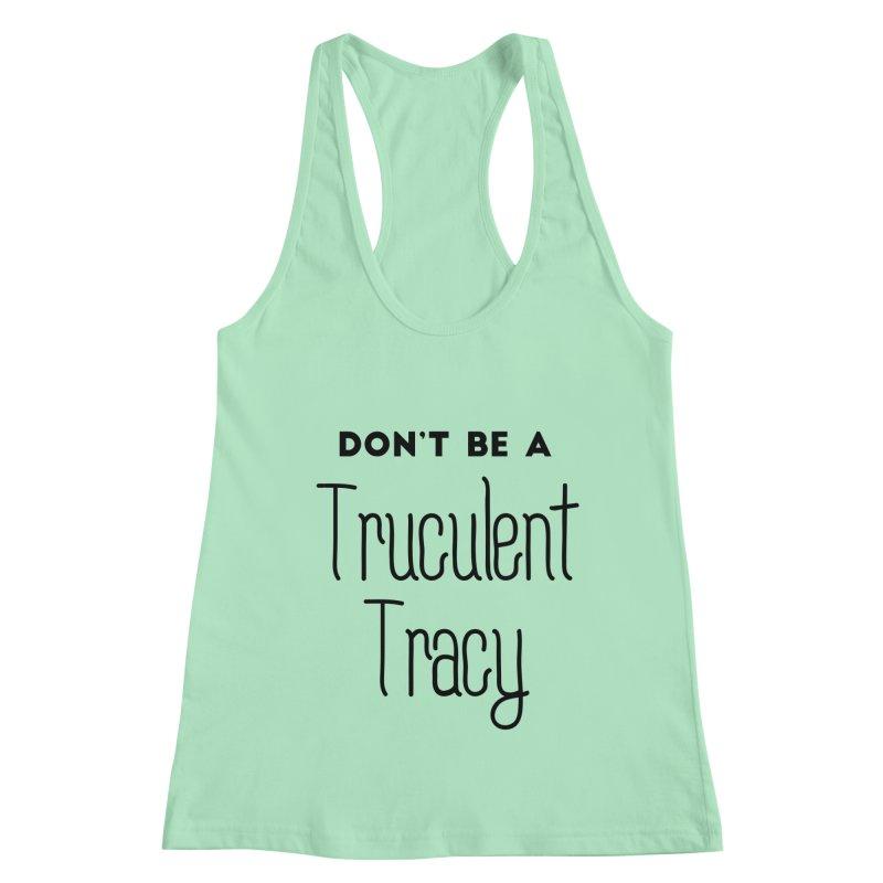 Don't be a Truculent Tracy Women's Racerback Tank by Pamela Habing's Art