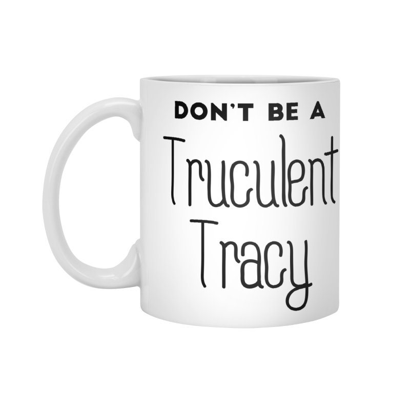 Don't be a Truculent Tracy Accessories Mug by
