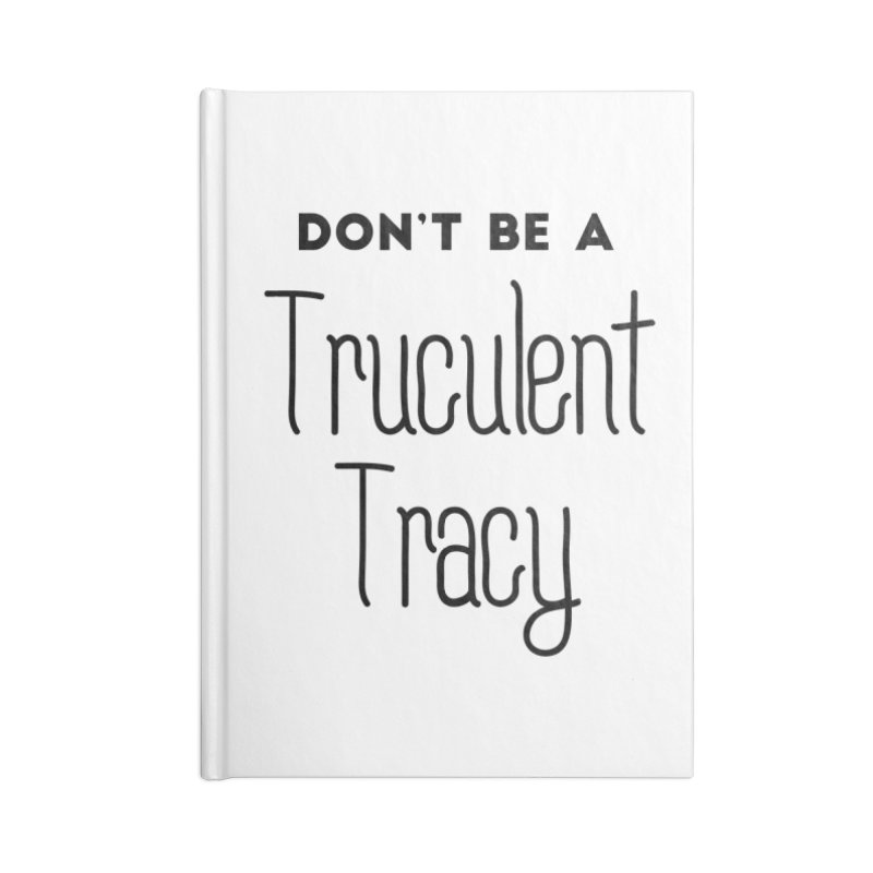 Don't be a Truculent Tracy Accessories Notebook by