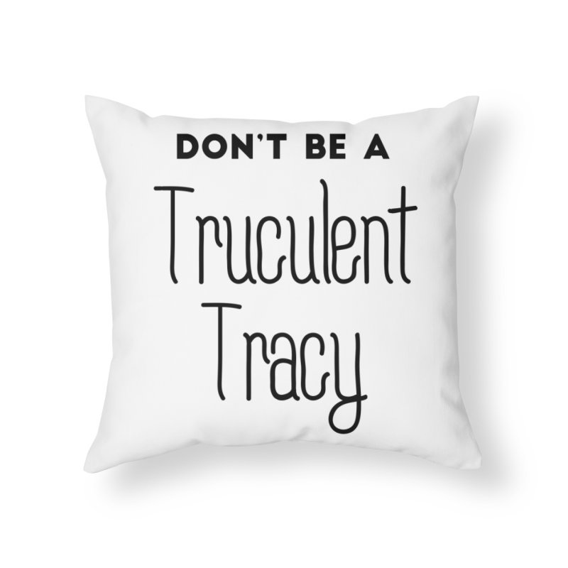 Don't be a Truculent Tracy Home Throw Pillow by