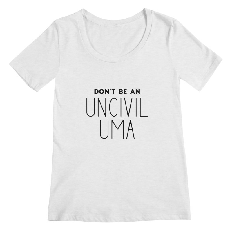 Don't be an Uncivil Uma Women's Regular Scoop Neck by Pamela Habing's Art