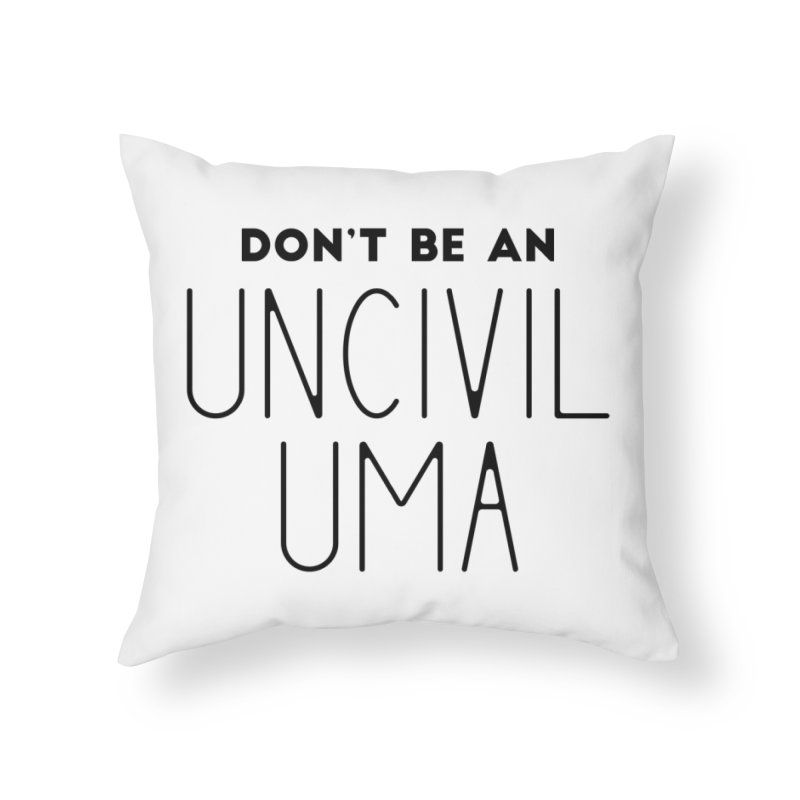 Don't be an Uncivil Uma Home Throw Pillow by
