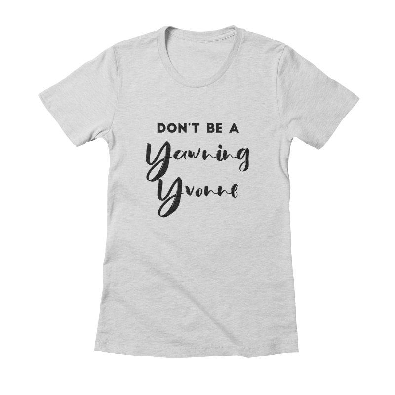 Don't be a Yawning Yvonne Women's Fitted T-Shirt by