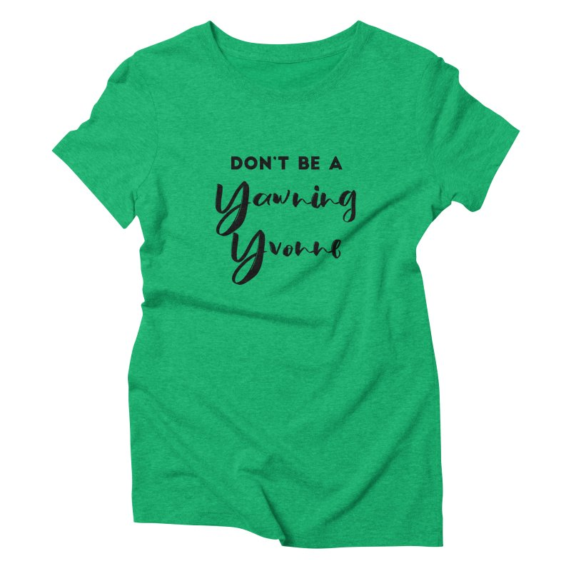 Don't be a Yawning Yvonne Women's Triblend T-Shirt by Pamela Habing's Art