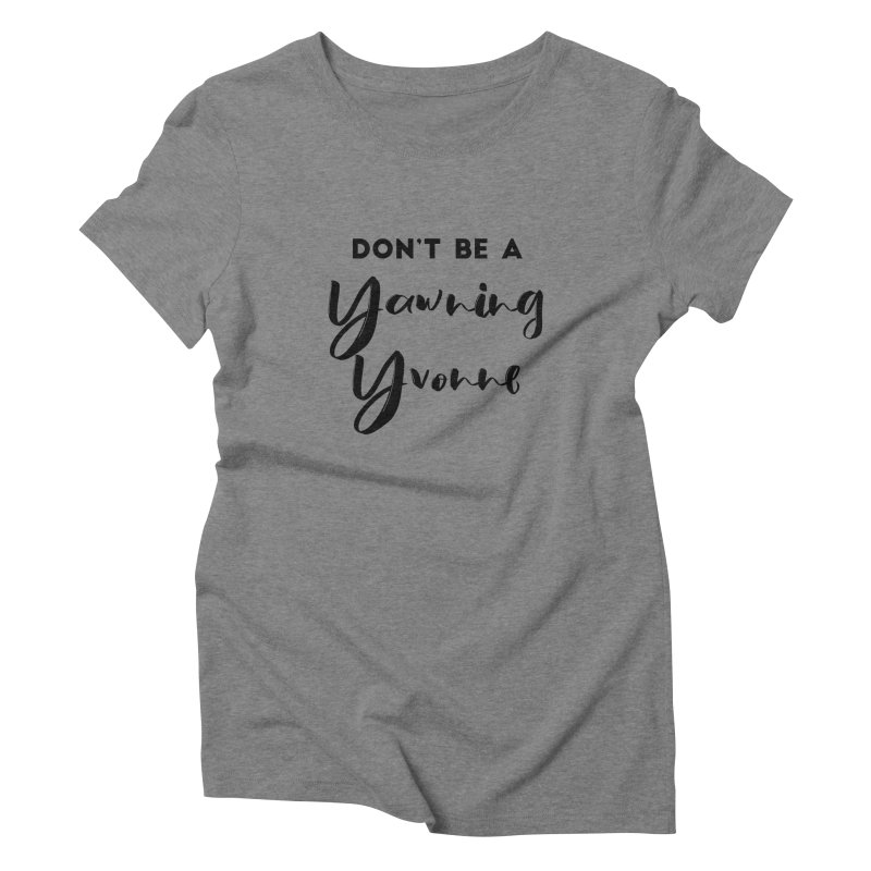 Don't be a Yawning Yvonne Women's Triblend T-Shirt by