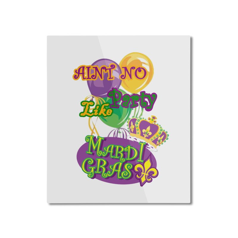Ain't No Party Like Mardi Gras Mounted Aluminum Print Home Mounted Aluminum Print by Paranormal Gumbo