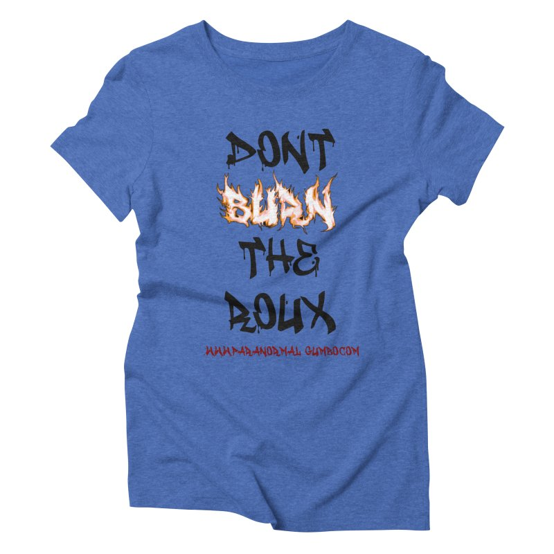 Don't Burn the Roux Women's Triblend T-Shirt by Paranormal Gumbo