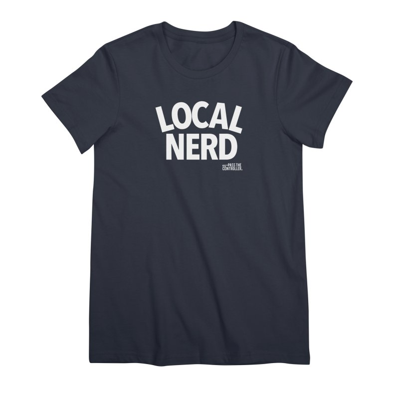 Local Nerd Women's Premium T-Shirt by Official Pass The Controller Store