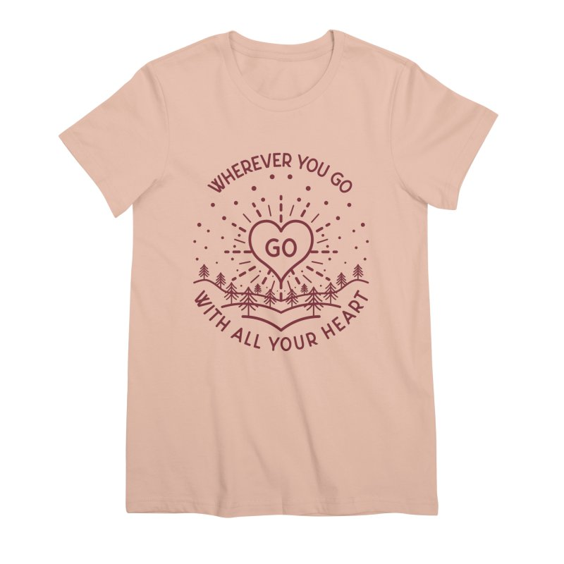 Wherever You Go, Go With All Your Heart Women's Premium T-Shirt by Pbatu's Artist Shop