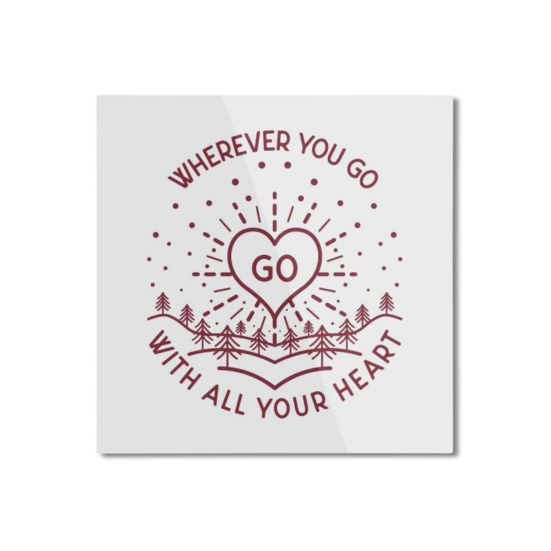 Wherever You Go, Go With All Your Heart Home Mounted Aluminum Print by Pbatu's Artist Shop