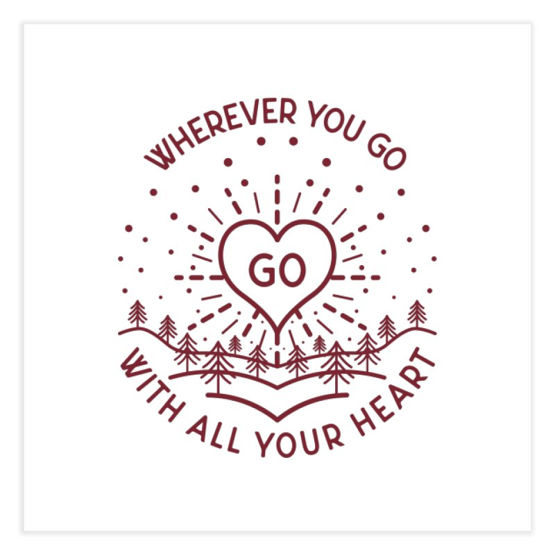 Wherever You Go, Go With All Your Heart Home Fine Art Print by Pbatu's Artist Shop