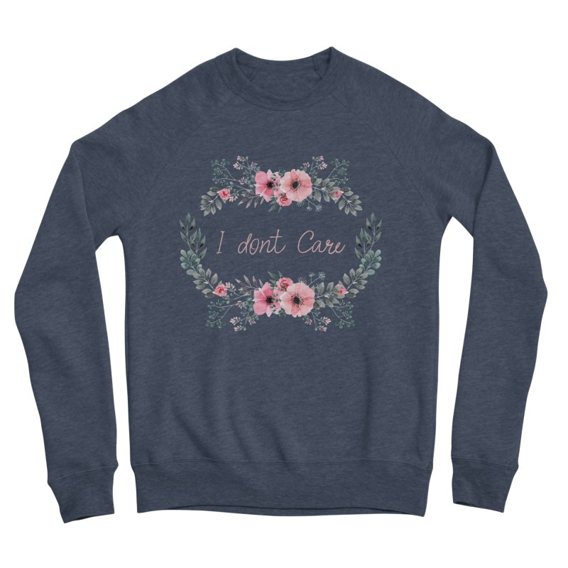 I dont care Women's Sponge Fleece Sweatshirt by Pbatu's Artist Shop