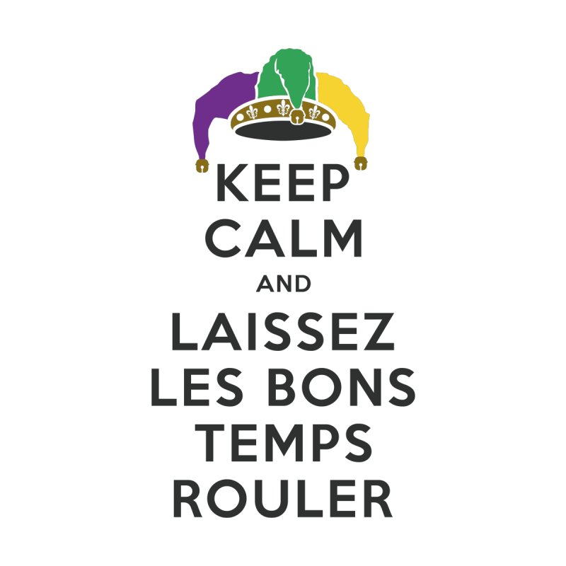 KEEP CALM and LAISSEZ LES BONS TEMPS ROULER by Peregrinus Creative