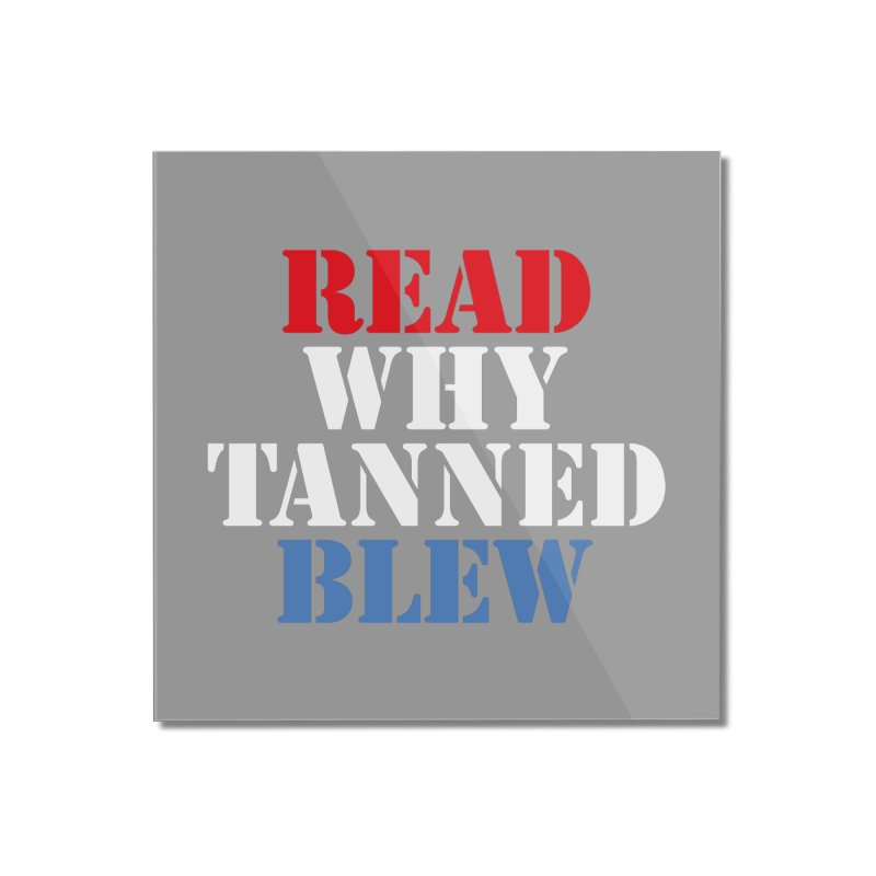Read Why Tanned Blew Home Mounted Acrylic Print by Illustrations by Phil